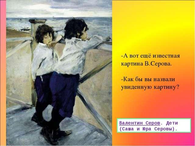 Валентин Серов. Дети (Саша и Юра Серовы). -А вот ещё известная картина В.Серо...