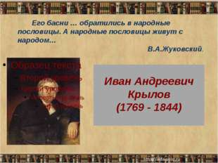 Иван Андреевич Крылов (1769 - 1844) Его басни … обратились в народные послов