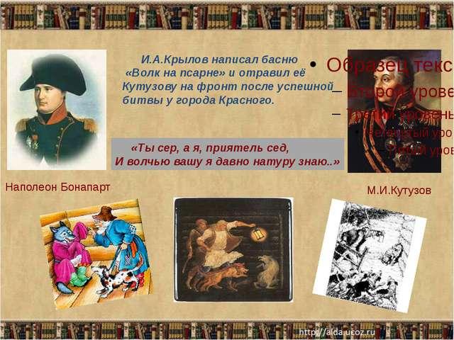 И.А.Крылов написал басню «Волк на псарне» и отравил её Кутузову на фронт пос...