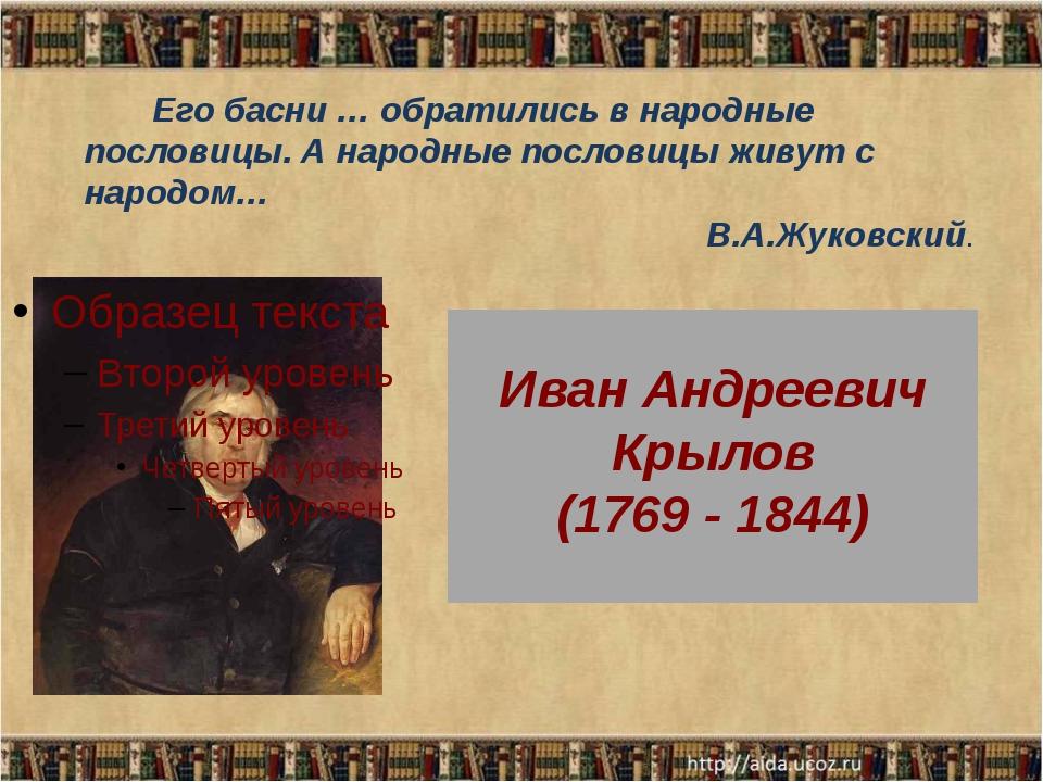 Иван Андреевич Крылов (1769 - 1844) Его басни … обратились в народные послов...