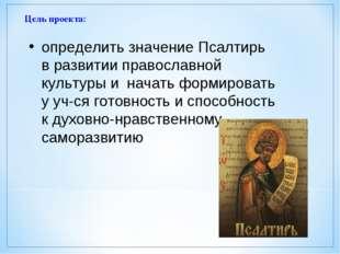 Цель проекта: определить значение Псалтирь в развитии православной культуры и