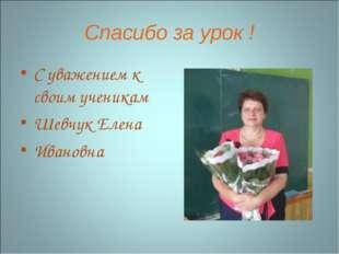 Спасибо за урок ! С уважением к своим ученикам Шевчук Елена Ивановна