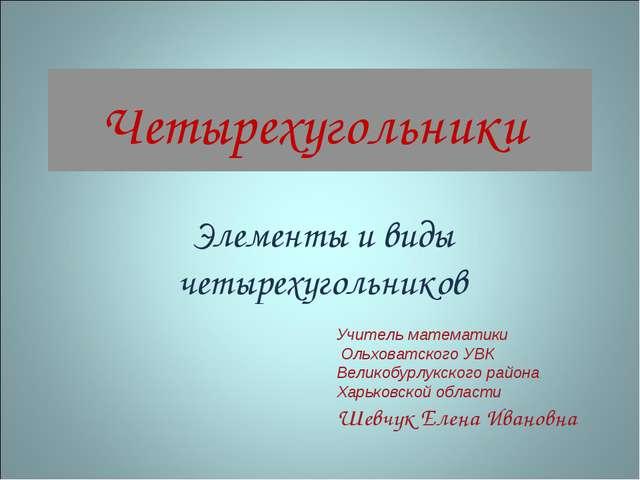 Четырехугольники Элементы и виды четырехугольников Учитель математики Ольхова...