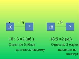 : 5 : 9 10 : 5 =2 (яб.) 18:9 =2 (м.) Ответ: по 5 яблок Ответ: по 2 марки дос
