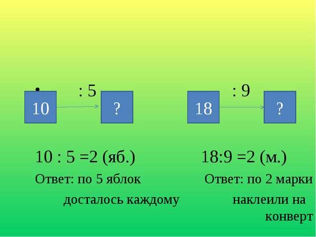 : 5 : 9 10 : 5 =2 (яб.) 18:9 =2 (м.) Ответ: по 5 яблок Ответ: по 2 марки дос...