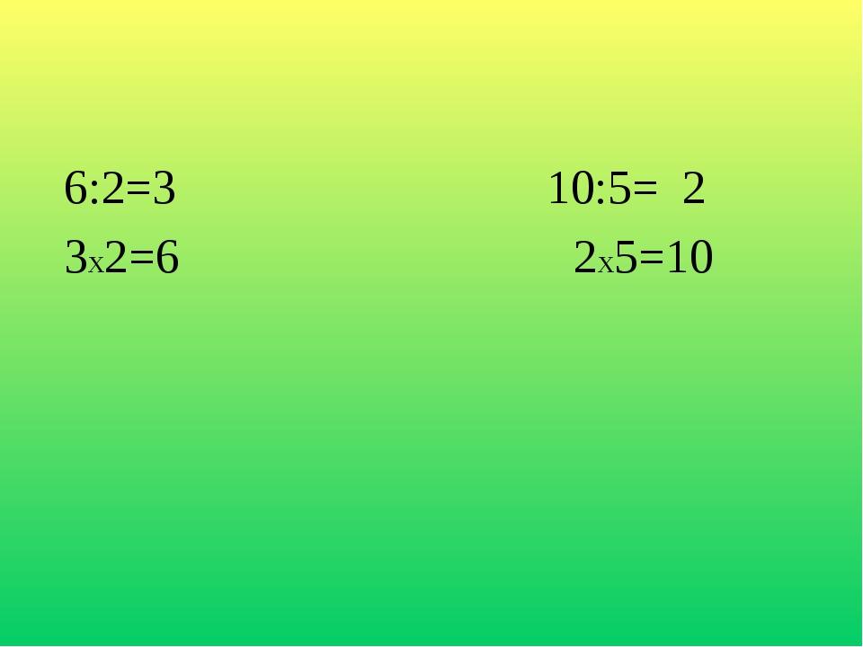 6:2=3 10:5= 2 3х2=6 2х5=10