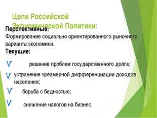 Цели Российской Экономической Политики:     Перспективные: Формирование с