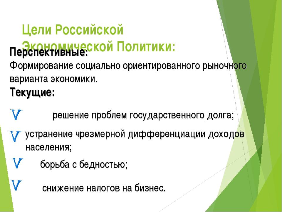 Цели Российской Экономической Политики:     Перспективные: Формирование с...