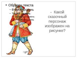 - Какой сказочный персонаж изображен на рисунке?