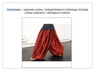 Шаровары - широкие штаны, заправляемые в голенища; вообще штаны широкого, сво