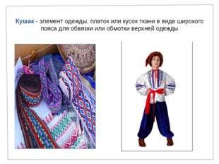 Кушак - элемент одежды, платок или кусок ткани в виде широкого пояса для обвя