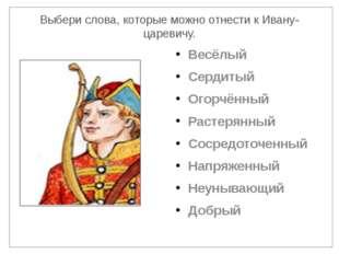 Выбери слова, которые можно отнести к Ивану-царевичу. Весёлый Сердитый Огорчё
