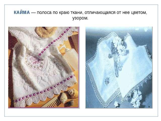 КАЙМА — полоса по краю ткани, отличающаяся от нее цветом, узором.