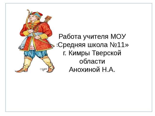 Работа учителя МОУ «Средняя школа №11» г. Кимры Тверской области Анохиной Н.А.