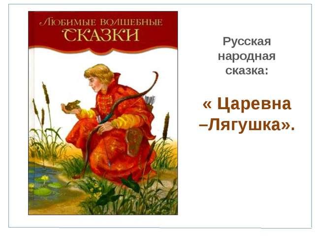 Русская народная сказка: « Царевна –Лягушка».