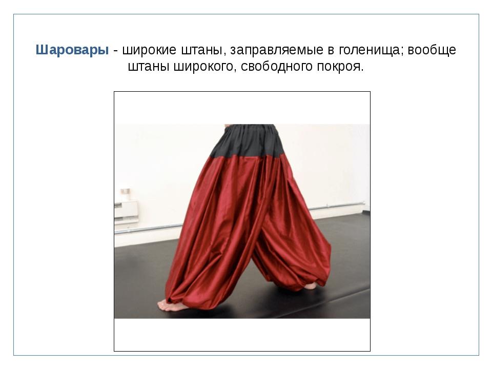Шаровары - широкие штаны, заправляемые в голенища; вообще штаны широкого, сво...