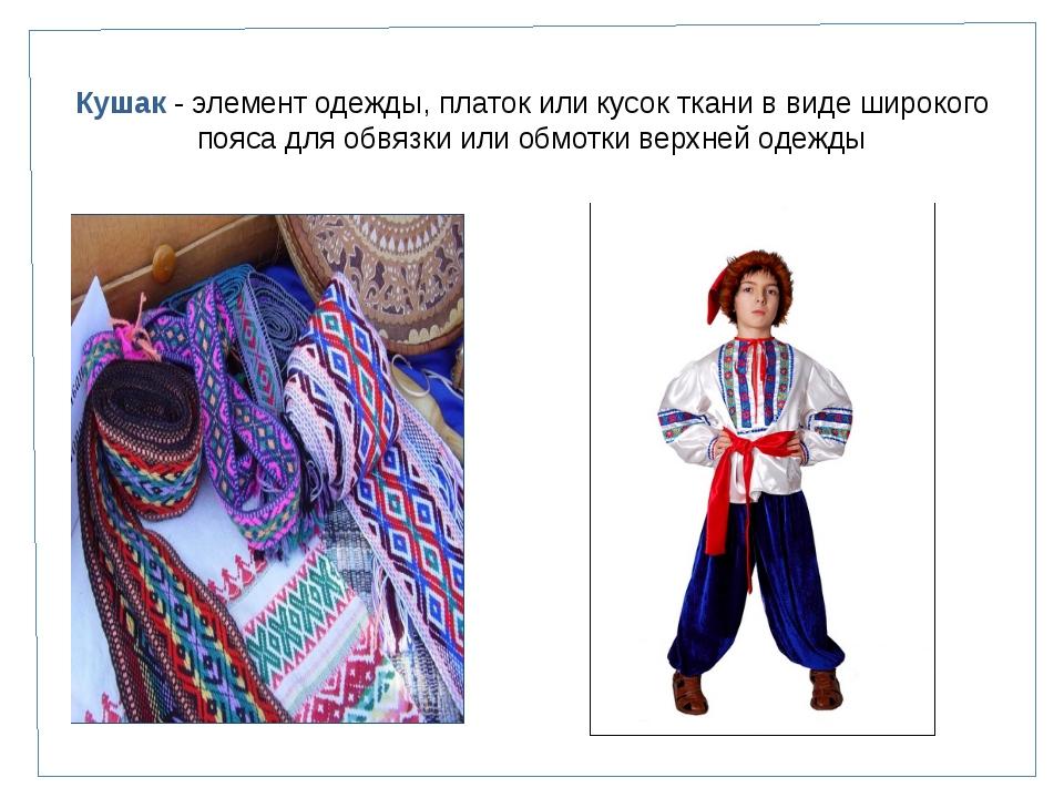 Кушак - элемент одежды, платок или кусок ткани в виде широкого пояса для обвя...