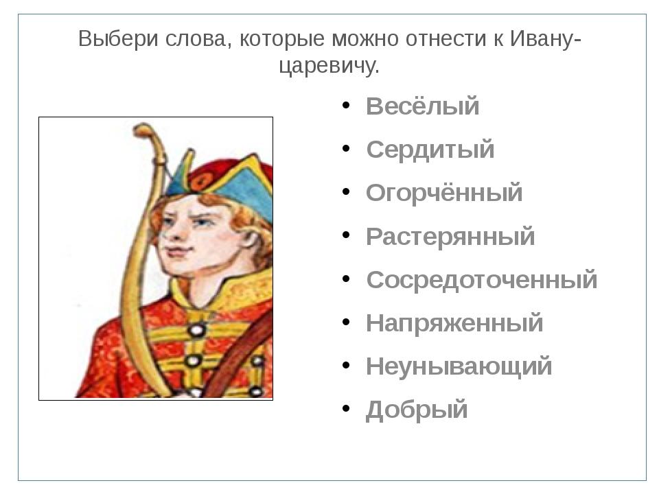Выбери слова, которые можно отнести к Ивану-царевичу. Весёлый Сердитый Огорчё...