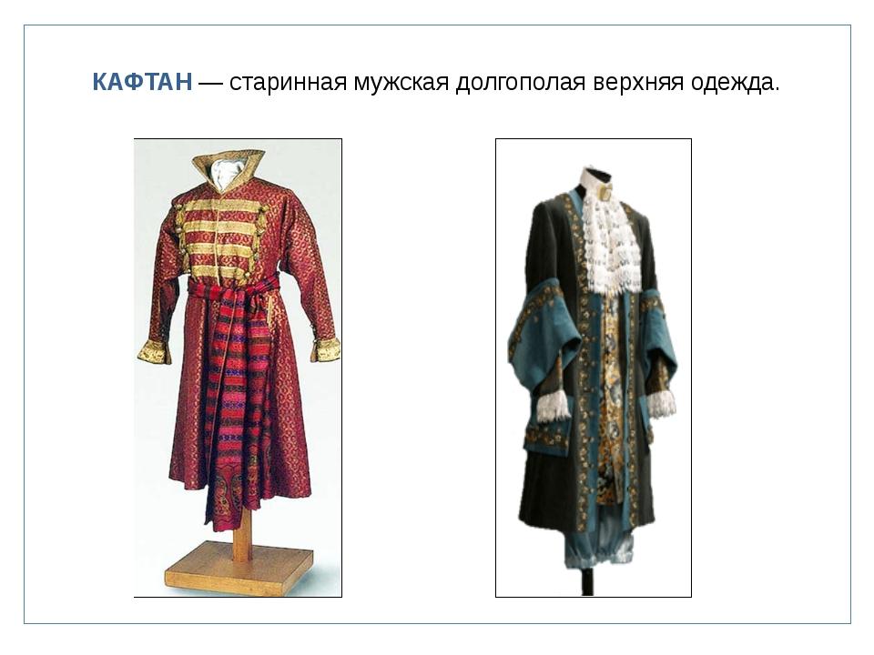 КАФТАН — старинная мужская долгополая верхняя одежда.