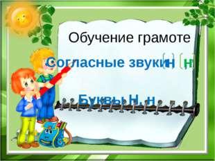 Обучение грамоте Согласные звуки , Буквы Н, н н н ,