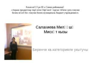 Салахиева Миләүшә Мисхәт кызы Беренче кв.категорияле укытучы Казан шәһәре Яң