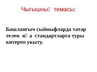 Чыгышның темасы: Башлангыч сыйныфларда татар телен яңа стандартларга туры кит