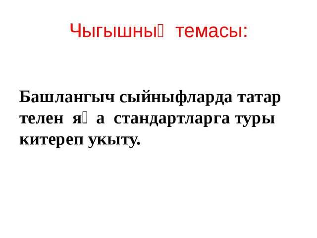 Чыгышның темасы: Башлангыч сыйныфларда татар телен яңа стандартларга туры кит...