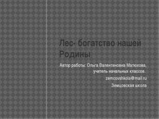 Лес- богатство нашей Родины Автор работы: Ольга Валентиновна Матюхова, учител