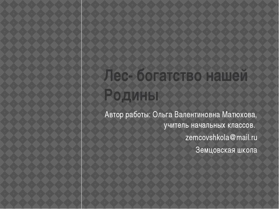 Лес- богатство нашей Родины Автор работы: Ольга Валентиновна Матюхова, учител...