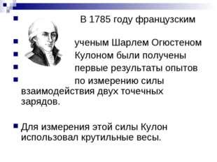 В 1785 году французским ученым Шарлем Огюстеном Кулоном были получены первые