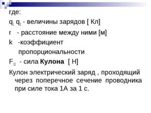 где: q1 q2 - величины зарядов [ Кл] r - расстояние между ними [м] k -коэффици