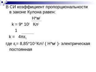 В СИ коэффициент пропорциональности в законе Кулона равен: Н*м2 k = 9* 109 Кл