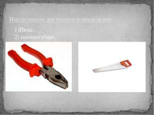Инструменты для изготовления изделия 1)Пила ; 2) плоскогубцы.
