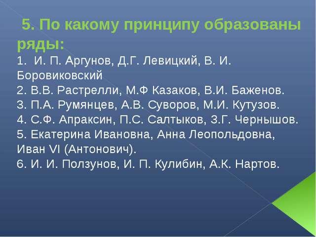 5. По какому принципу образованы ряды: 1. И. П. Аргунов, Д.Г. Левицкий, В. И...
