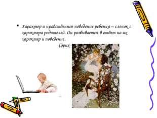 Характер и нравственное поведение ребенка – слепок с характера родителей. Он