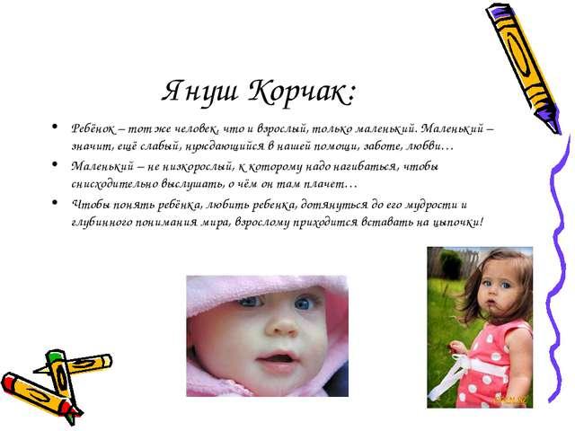 Януш Корчак: Ребёнок – тот же человек, что и взрослый, только маленький. Мале...