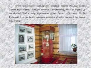 Музей экспозициясе шагыйрьнең язмышы, тарихы турында сөйли. Шушы экспозиция