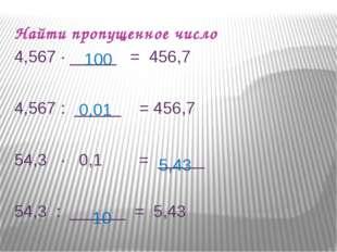 Найти пропущенное число 4,567 ∙ _____ = 456,7 4,567 : _____ = 456,7 54,3 ∙ 0,