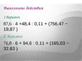 Выполните действия 1 вариант 87,6 ∙ 4 +48,4 : 0,11 + (756,47 − 19,87 ) 2 вари