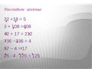 Расставьте запятые 32 +18 = 5 3 + 108 =408 42 + 17 = 212 736 −336 = 4 57 − 4
