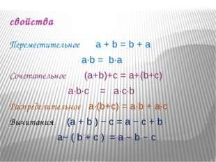 свойства Переместительное a + b = b + a  a∙b = b∙a Сочетательное (a+b)+c