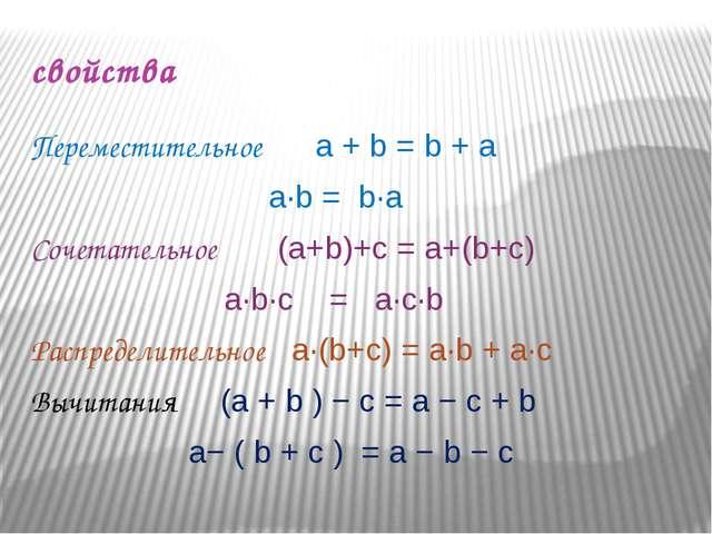 свойства Переместительное a + b = b + a  a∙b = b∙a Сочетательное (a+b)+c...