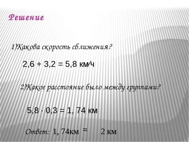 Решение 1)Какова скорость сближения? 2,6 + 3,2 = 5,8 км∕ч 2)Какое расстояние...