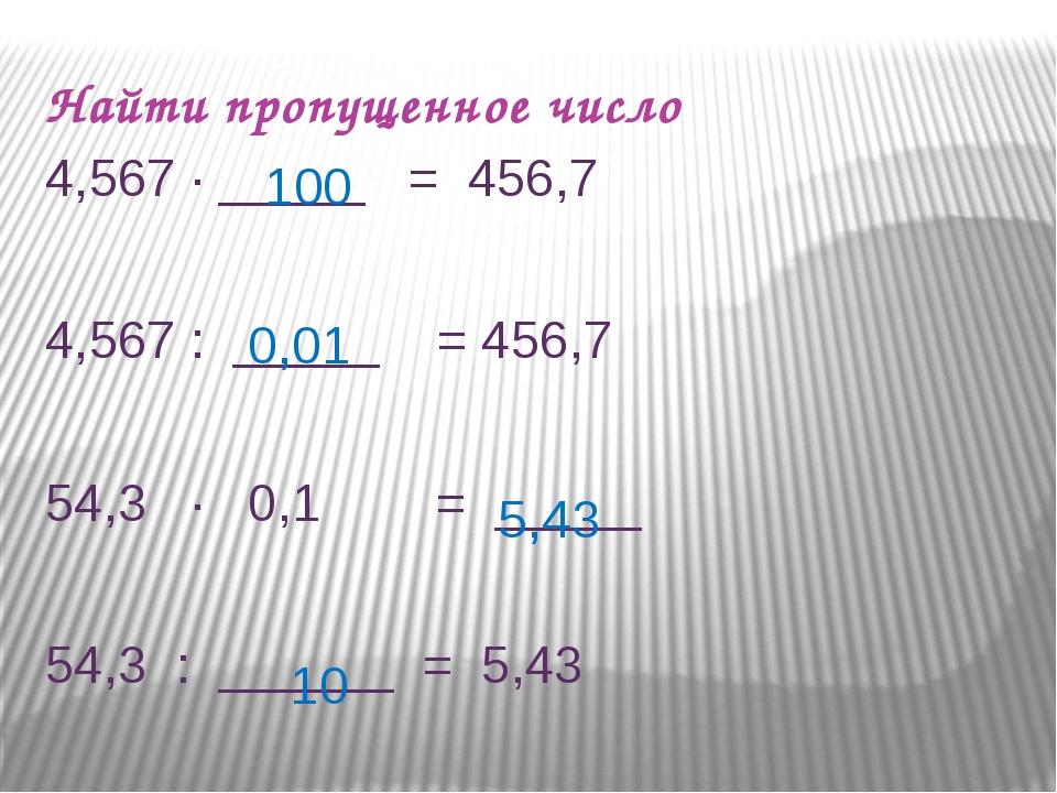 Найти пропущенное число 4,567 ∙ _____ = 456,7 4,567 : _____ = 456,7 54,3 ∙ 0,...