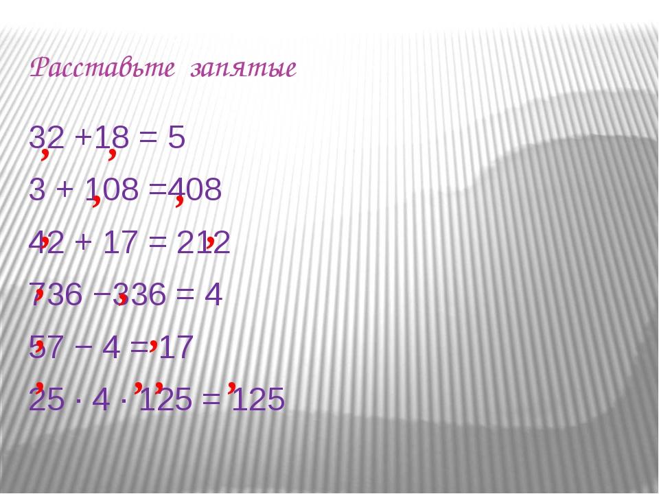 Расставьте запятые 32 +18 = 5 3 + 108 =408 42 + 17 = 212 736 −336 = 4 57 − 4...