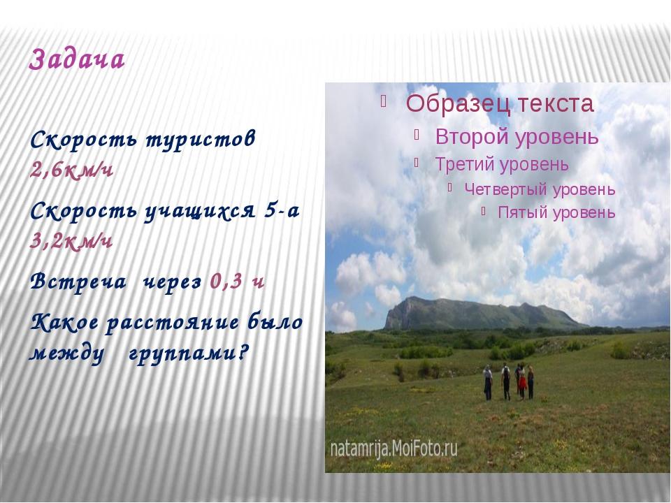 Задача Скорость туристов 2,6км∕ч Скорость учащихся 5-а 3,2км∕ч Встреча через...