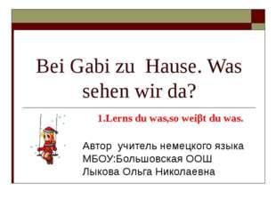 Bei Gabi zu Hause. Was sehen wir da? Автор учитель немецкого языка МБОУ:Больш