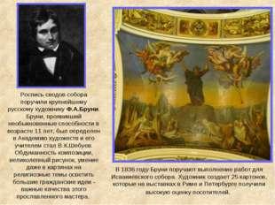 Роспись сводов собора поручили крупнейшему русскому художнику Ф.А.Бруни. Брун