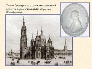 Таков был проект храма выполненный архитектором Ринальди. (C рисунка О.Монфер
