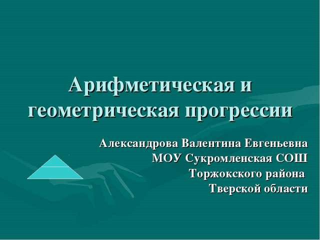 Арифметическая и геометрическая прогрессии Александрова Валентина Евгеньевна...